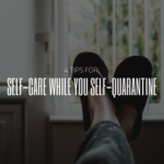 4 Tips for Self-Care While You Self-Quarantine
