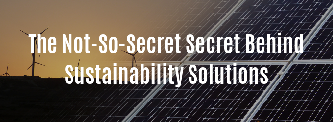 The Not-So-Secret Secret Behind Sustainability Solutions