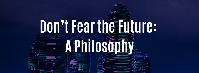 Don't Fear the Future: A Philosophy